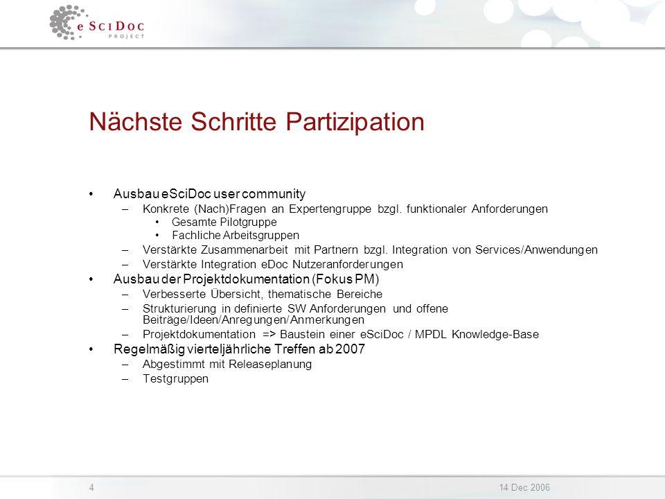 414 Dec 2006 Nächste Schritte Partizipation Ausbau eSciDoc user community –Konkrete (Nach)Fragen an Expertengruppe bzgl. funktionaler Anforderungen Ge