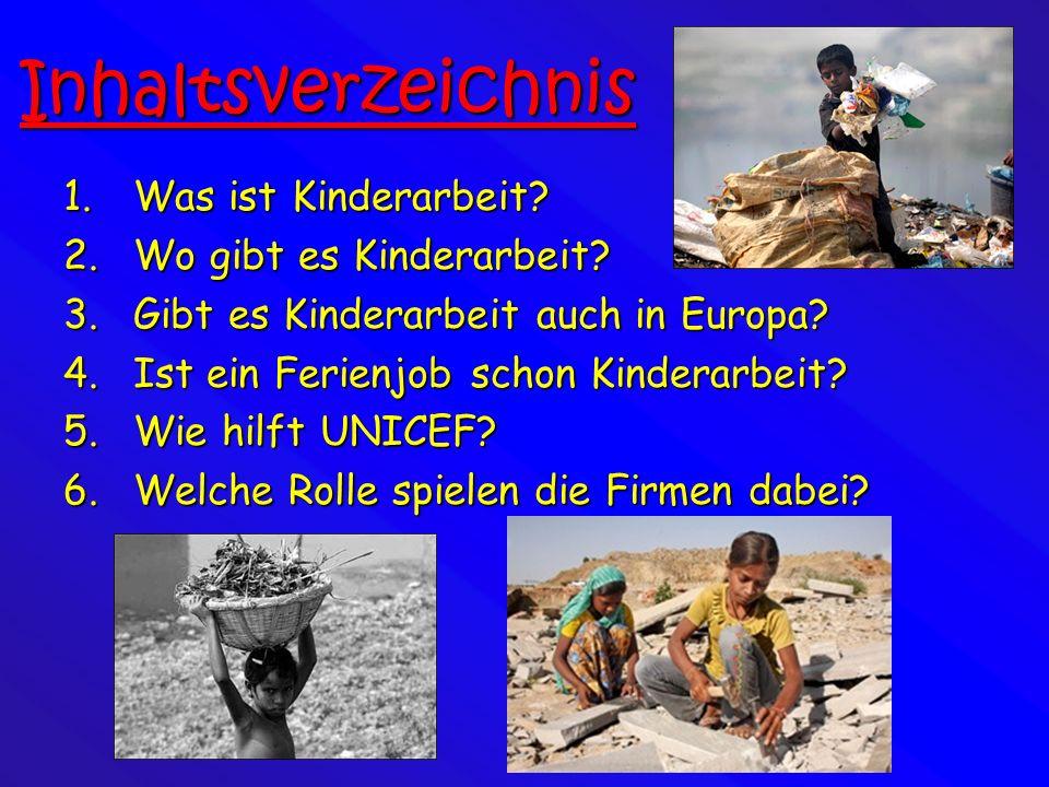 Inhaltsverzeichnis 1.Was ist Kinderarbeit? 2.Wo gibt es Kinderarbeit? 3.Gibt es Kinderarbeit auch in Europa? 4.Ist ein Ferienjob schon Kinderarbeit? 5