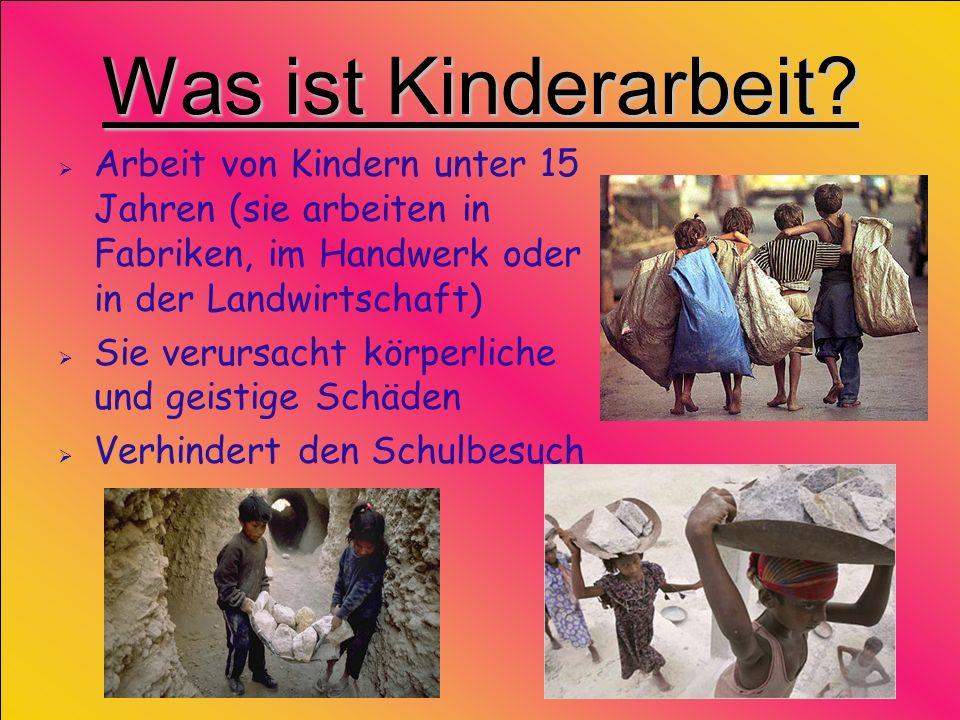 Was ist Kinderarbeit? Arbeit von Kindern unter 15 Jahren (sie arbeiten in Fabriken, im Handwerk oder in der Landwirtschaft) Sie verursacht körperliche