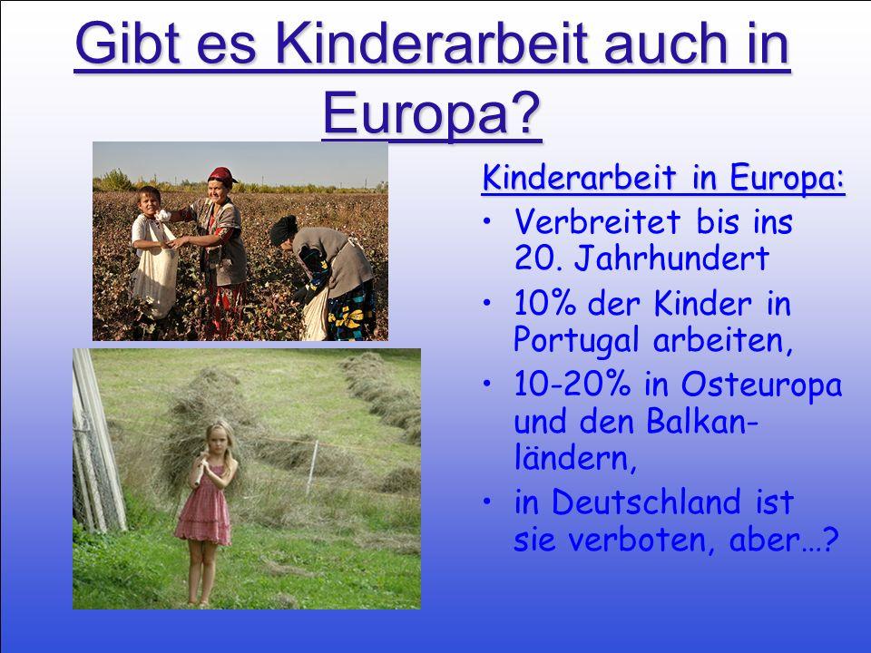 Gibt es Kinderarbeit auch in Europa? Kinderarbeit in Europa: Verbreitet bis ins 20. Jahrhundert 10% der Kinder in Portugal arbeiten, 10-20% in Osteuro