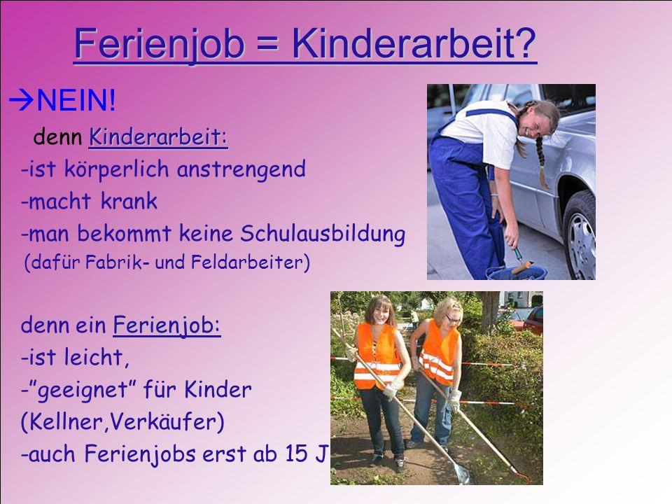 Ferienjob = Kinderarbeit? NEIN! Kinderarbeit: denn Kinderarbeit: -ist körperlich anstrengend -macht krank -man bekommt keine Schulausbildung (dafür Fa