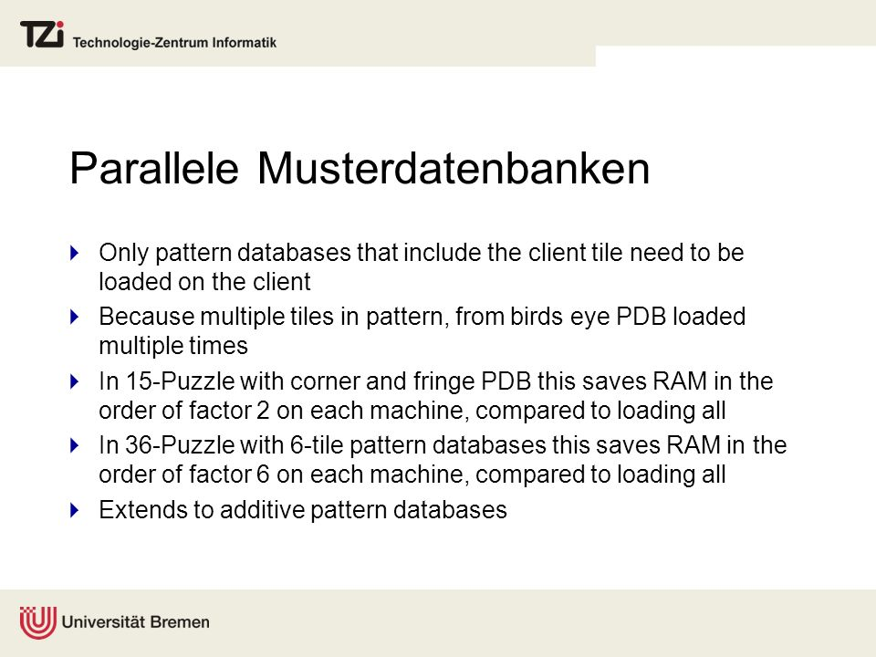 Parallele Musterdatenbanken Only pattern databases that include the client tile need to be loaded on the client Because multiple tiles in pattern, fro