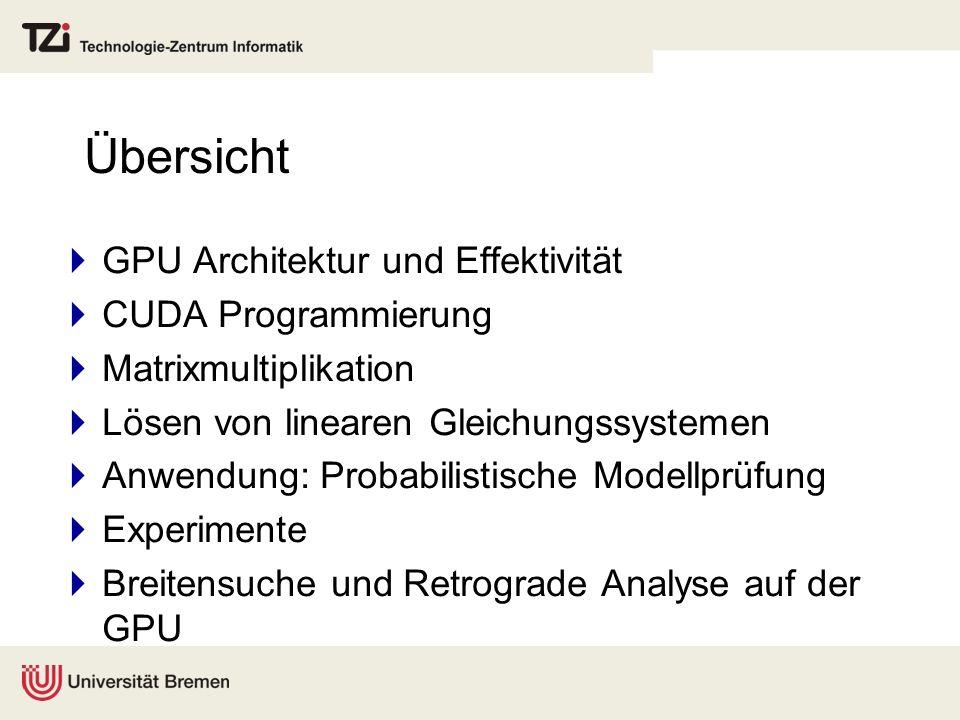 Übersicht GPU Architektur und Effektivität CUDA Programmierung Matrixmultiplikation Lösen von linearen Gleichungssystemen Anwendung: Probabilistische Modellprüfung Experimente Breitensuche und Retrograde Analyse auf der GPU