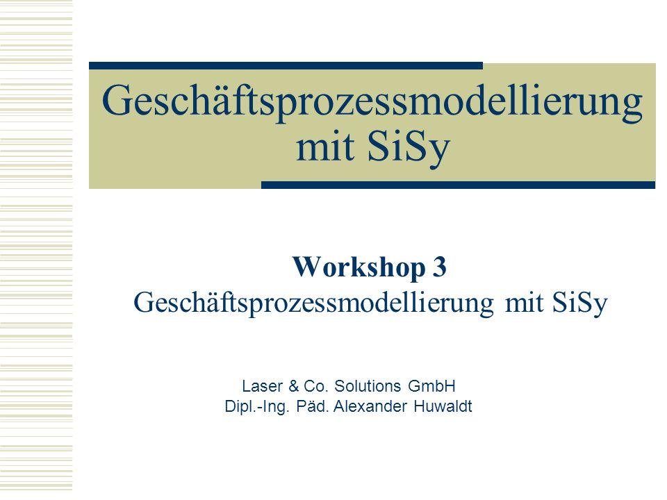 Geschäftsprozessmodellierung mit SiSy Workshop 3 Geschäftsprozessmodellierung mit SiSy Laser & Co. Solutions GmbH Dipl.-Ing. Päd. Alexander Huwaldt