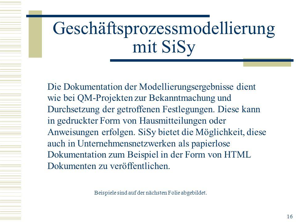 16 Geschäftsprozessmodellierung mit SiSy Die Dokumentation der Modellierungsergebnisse dient wie bei QM-Projekten zur Bekanntmachung und Durchsetzung der getroffenen Festlegungen.