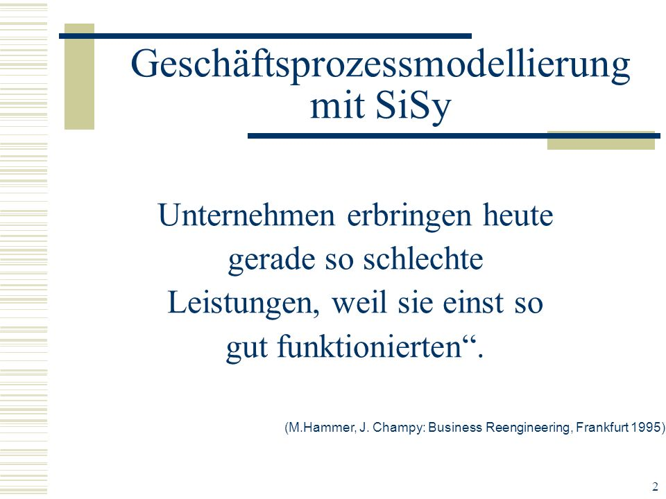 2 Unternehmen erbringen heute gerade so schlechte Leistungen, weil sie einst so gut funktionierten. Geschäftsprozessmodellierung mit SiSy (M.Hammer, J