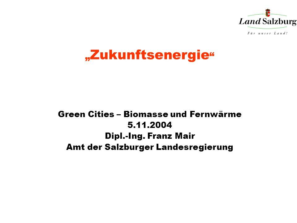 Zukunftsenergie Green Cities – Biomasse und Fernwärme 5.11.2004 Dipl.-Ing. Franz Mair Amt der Salzburger Landesregierung