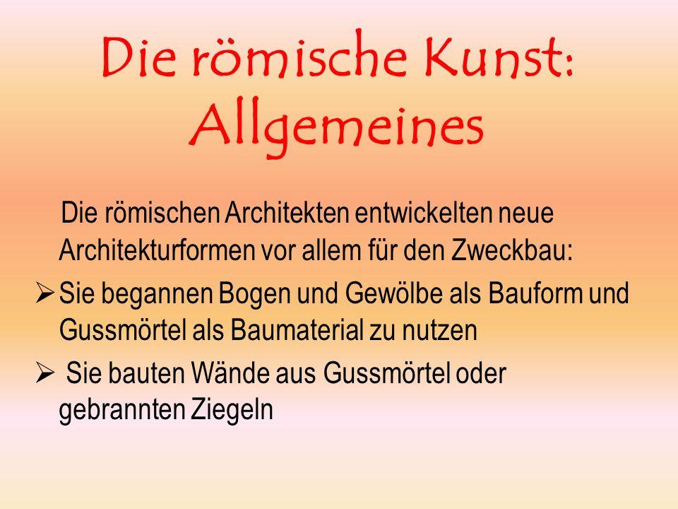 Die römische Kunst: Allgemeines Die römischen Architekten entwickelten neue Architekturformen vor allem für den Zweckbau: Sie begannen Bogen und Gewöl