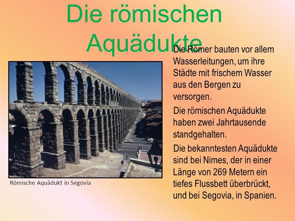 Die römischen Aquädukte Die Römer bauten vor allem Wasserleitungen, um ihre Städte mit frischem Wasser aus den Bergen zu versorgen. Die römischen Aquä