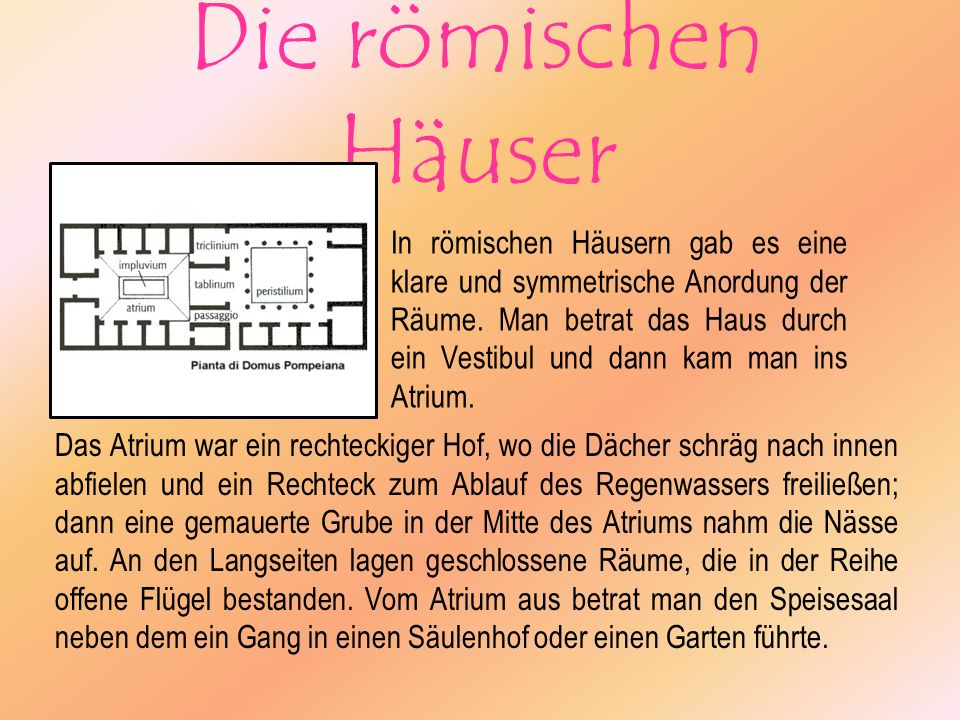 Die römischen Häuser In römischen Häusern gab es eine klare und symmetrische Anordung der Räume. Man betrat das Haus durch ein Vestibul und dann kam m