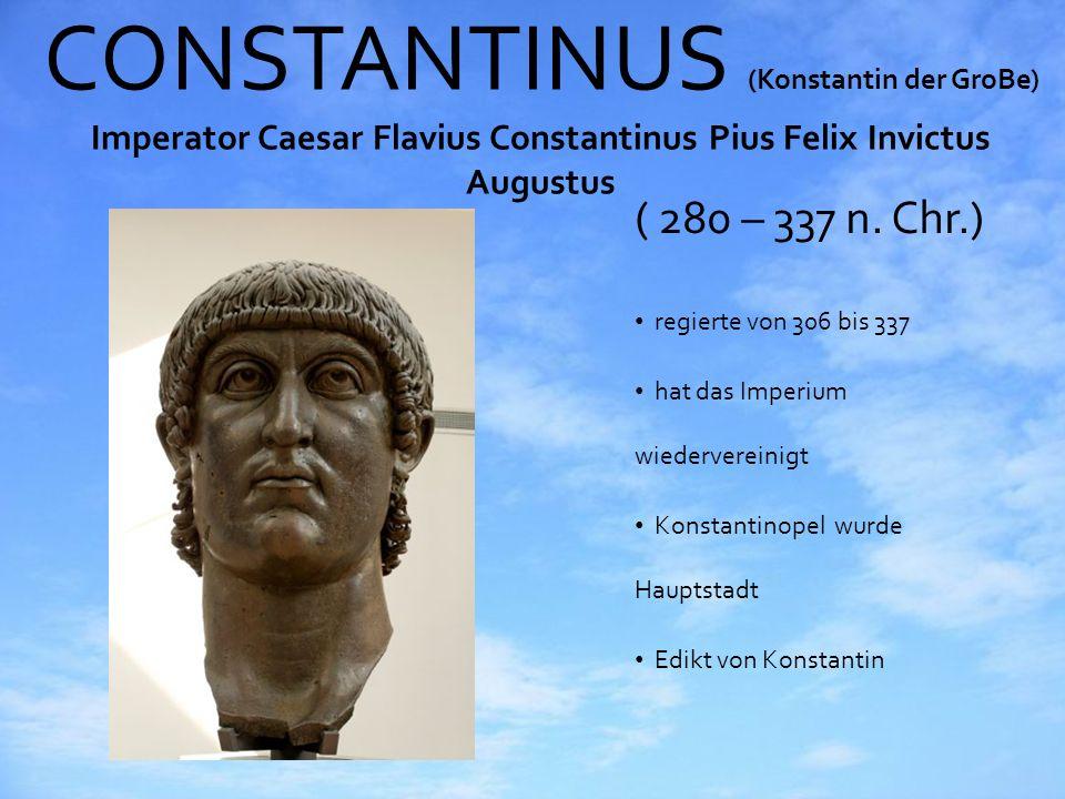 CONSTANTINUS (Konstantin der GroBe) Imperator Caesar Flavius Constantinus Pius Felix Invictus Augustus ( 280 – 337 n. Chr.) regierte von 306 bis 337 h
