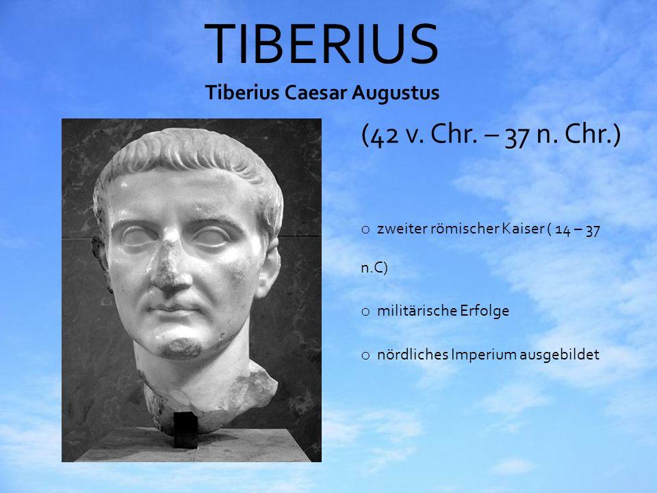 TIBERIUS Tiberius Caesar Augustus (42 v. Chr. – 37 n. Chr.) o zweiter römischer Kaiser ( 14 – 37 n.C) o militärische Erfolge o nördliches Imperium aus