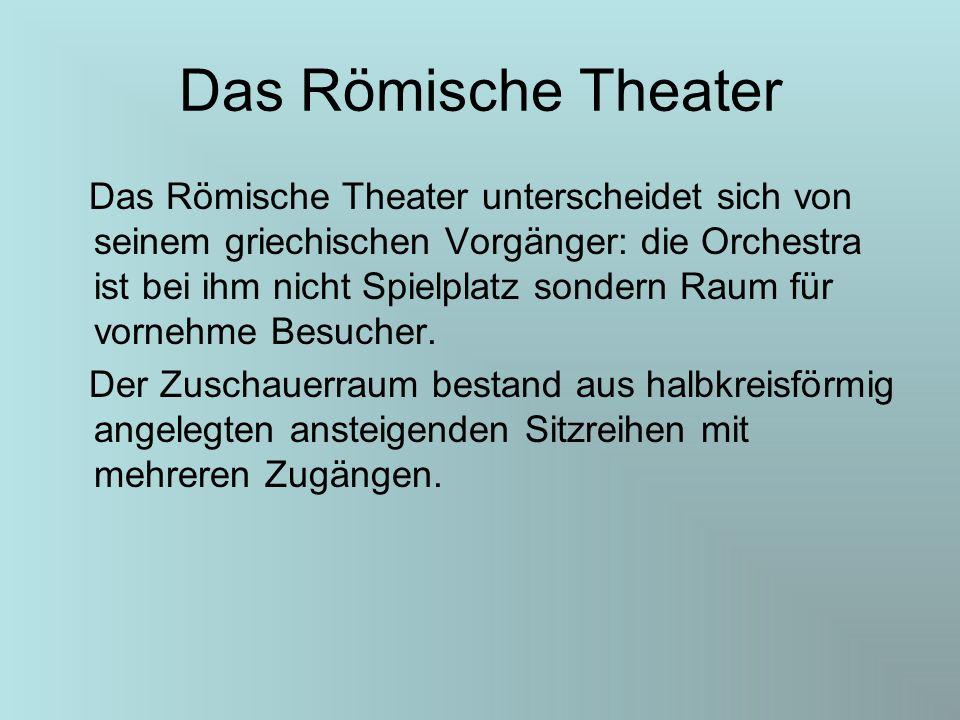 Das Römische Theater Das Römische Theater unterscheidet sich von seinem griechischen Vorgänger: die Orchestra ist bei ihm nicht Spielplatz sondern Rau
