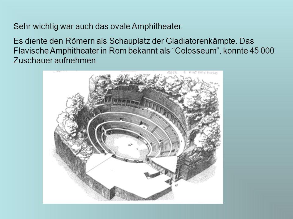 Sehr wichtig war auch das ovale Amphitheater. Es diente den Römern als Schauplatz der Gladiatorenkämpte. Das Flavische Amphitheater in Rom bekannt als