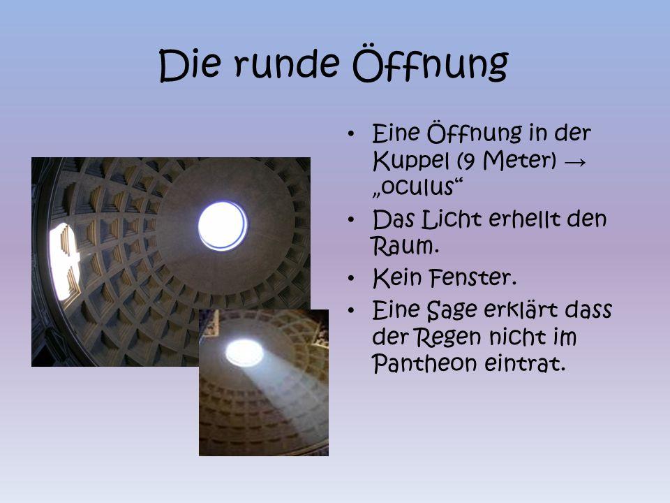 Die runde Öffnung Eine Öffnung in der Kuppel (9 Meter) oculus Das Licht erhellt den Raum. Kein Fenster. Eine Sage erklärt dass der Regen nicht im Pant