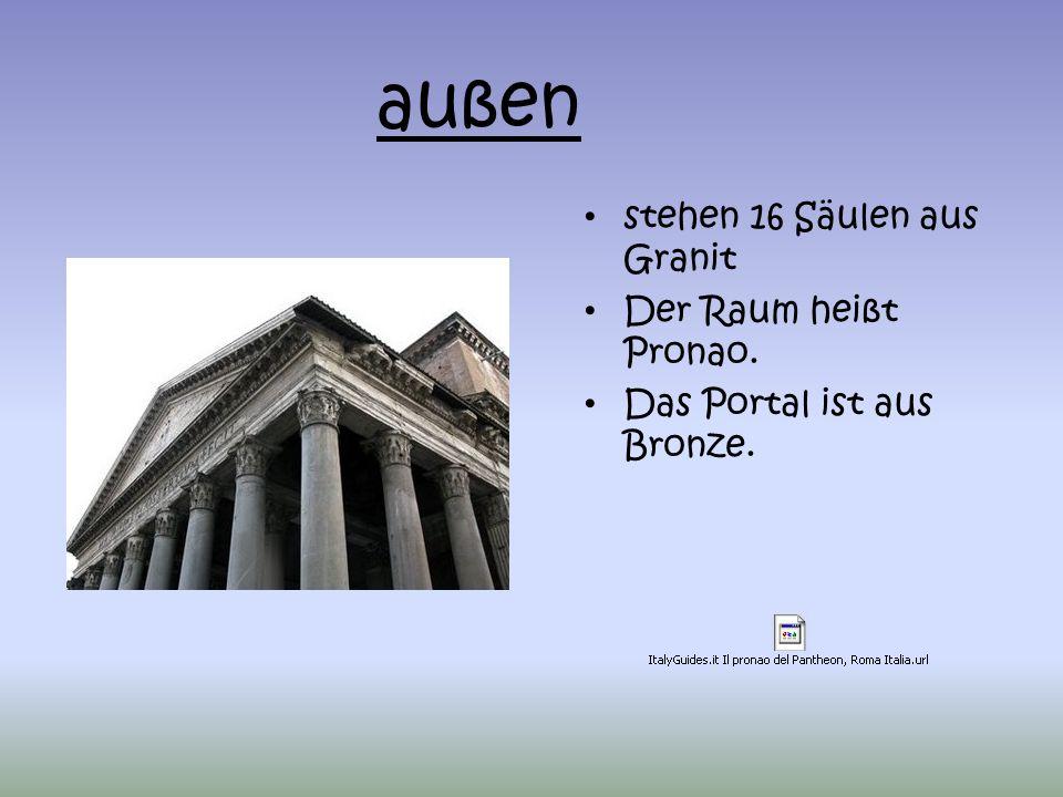 stehen 16 Säulen aus Granit Der Raum heißt Pronao. Das Portal ist aus Bronze. außen