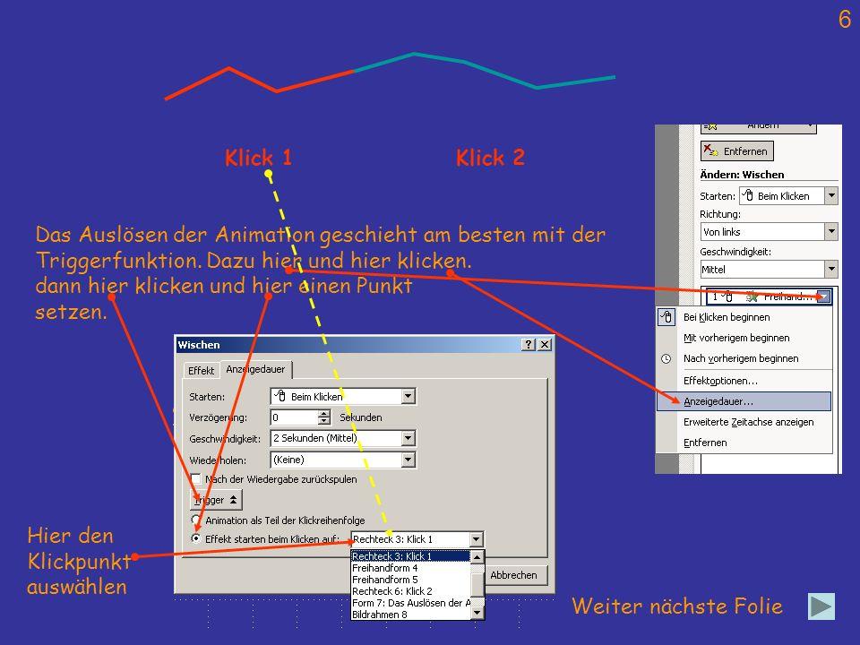 6 Weiter nächste Folie Klick 1Klick 2 Das Auslösen der Animation geschieht am besten mit der Triggerfunktion. Dazu hier und hier klicken. dann hier kl
