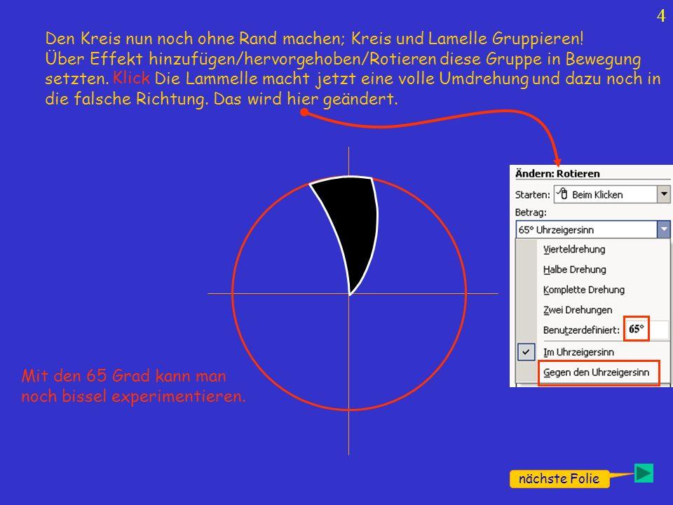 4 nächste Folie Den Kreis nun noch ohne Rand machen; Kreis und Lamelle Gruppieren! Über Effekt hinzufügen/hervorgehoben/Rotieren diese Gruppe in Beweg