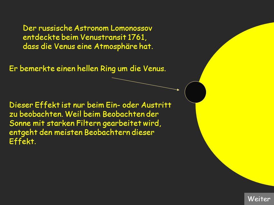 Er bemerkte einen hellen Ring um die Venus. Dieser Effekt ist nur beim Ein- oder Austritt zu beobachten. Weil beim Beobachten der Sonne mit starken Fi