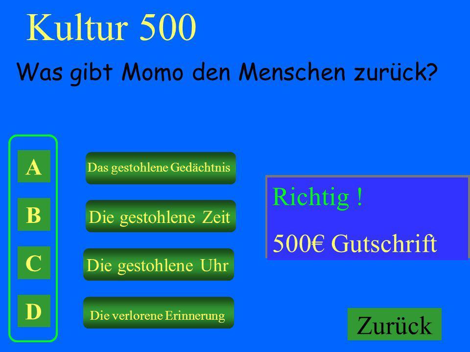 Kultur 500 A B C D Was gibt Momo den Menschen zurück? Das gestohlene Gedächtnis Die gestohlene Zeit Die gestohlene Uhr Die verlorene Erinnerung Falsch