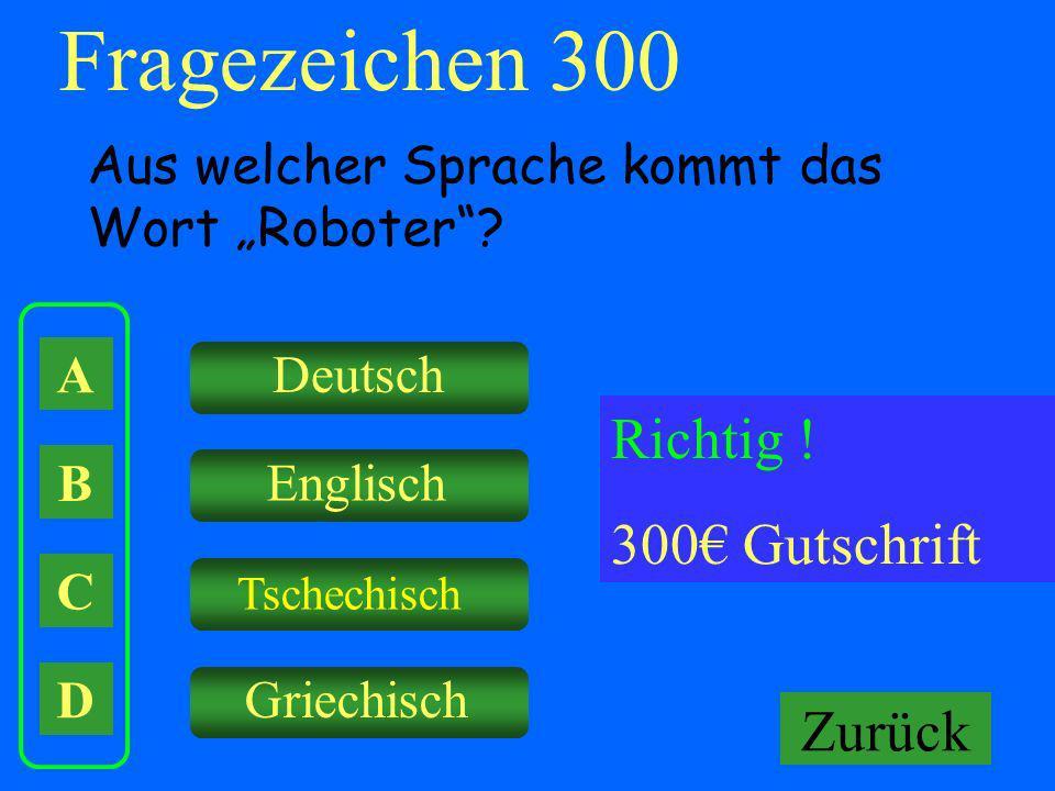 A B C D Deutsch Englisch Tschechisch Griechisch Falsch ! Keine Gutschrift Fragezeichen 300 Aus welcher Sprache kommt das Wort Roboter? Richtig ! 300 G