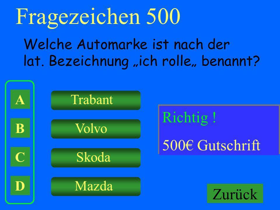 Fragezeichen 500 A B C D Welche Automarke ist nach der lat. Bezeichnung ich rolle benannt? Trabant Volvo Skoda Mazda Falsch ! Keine Gutschrift! Richti