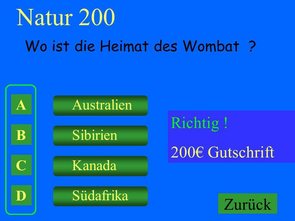 A B C D Australien Sibirien Kanada Falsch ! Keine Gutschrift Natur 200 Wo ist die Heimat des Wombat ? Richtig ! 200 Gutschrift Zurück Südafrika