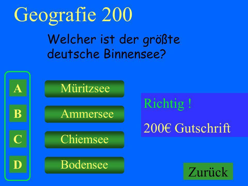 A B C D Müritzsee Ammersee Chiemsee Falsch ! Keine Gutschrift Geografie 200 Welcher ist der größte deutsche Binnensee? Richtig ! 200 Gutschrift Zurück