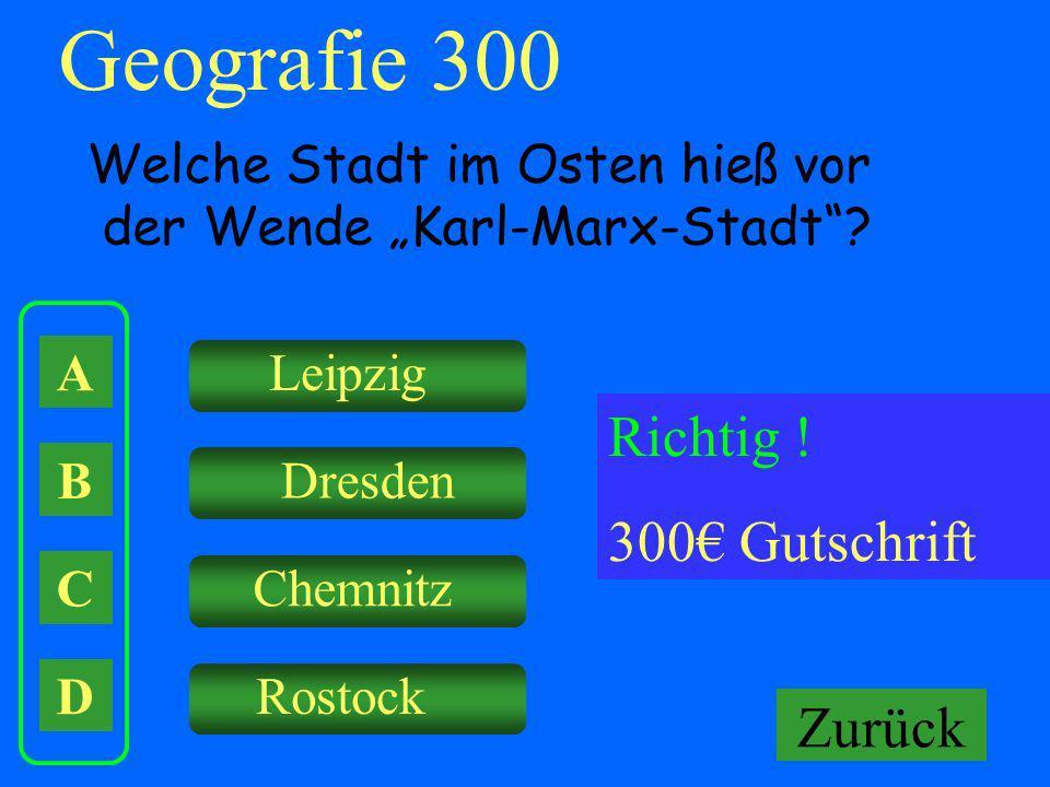 A B C D Leipzig Dresden Chemnitz Rostock Falsch ! Keine Gutschrift Geografie 300 Welche Stadt im Osten hieß vor der Wende Karl-Marx-Stadt? Richtig ! 3