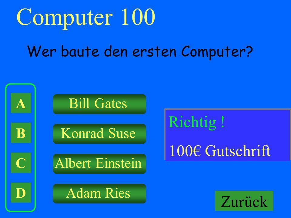 Computer 100 A B C D Wer baute den ersten Computer? Bill Gates Konrad Suse Albert Einstein Adam Ries Falsch ! Keine Gutschrift! Richtig ! 100 Gutschri