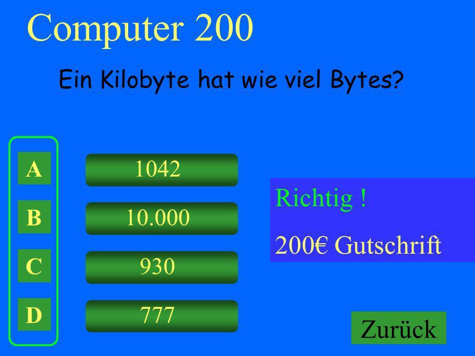 A B C D 1042 10.000 930 Falsch ! Keine Gutschrift Computer 200 Ein Kilobyte hat wie viel Bytes? Richtig ! 200 Gutschrift Zurück 777