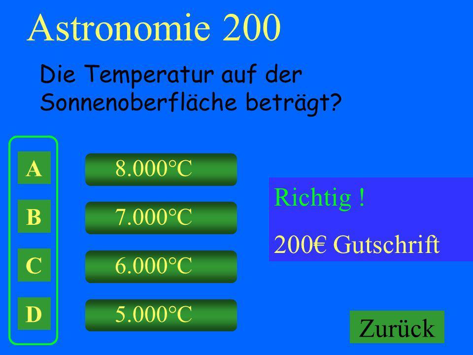 A B C D 8.000°C 7.000°C 6.000°C 5.000°C Falsch ! Keine Gutschrift Astronomie 200 Die Temperatur auf der Sonnenoberfläche beträgt? Richtig ! 200 Gutsch