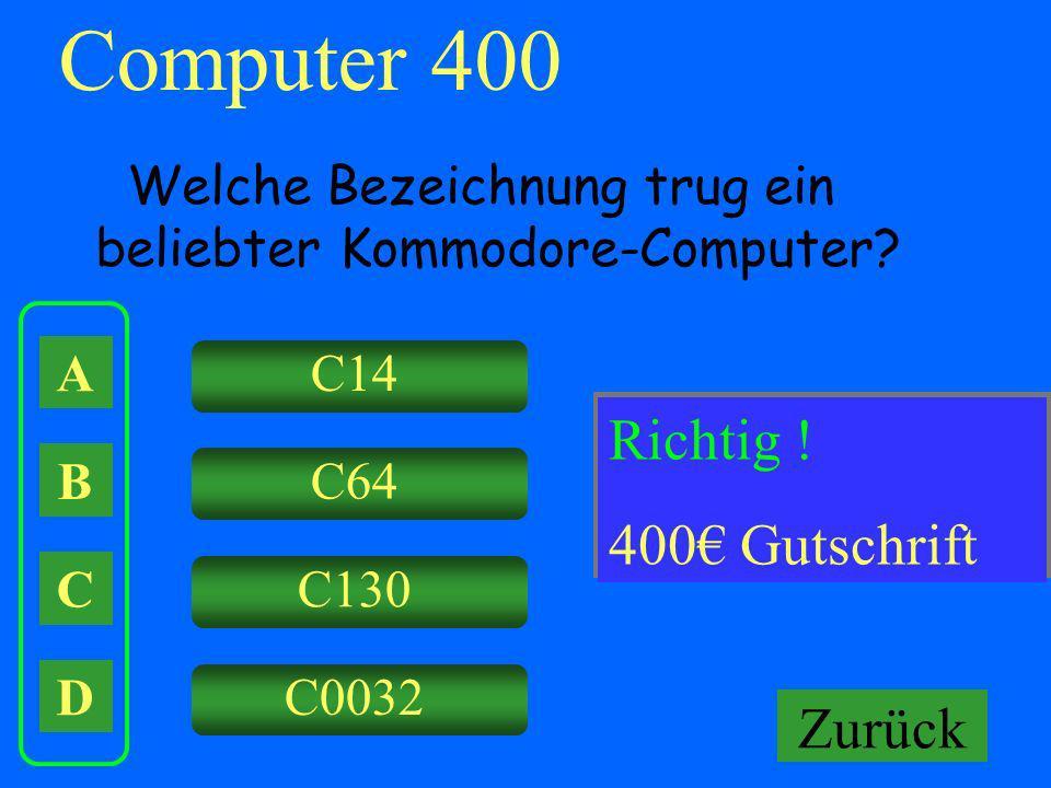 Computer 400 A B C D Welche Bezeichnung trug ein beliebter Kommodore-Computer? C14 C64 C130 C0032 Falsch ! Keine Gutschrift! Richtig ! 400 Gutschrift