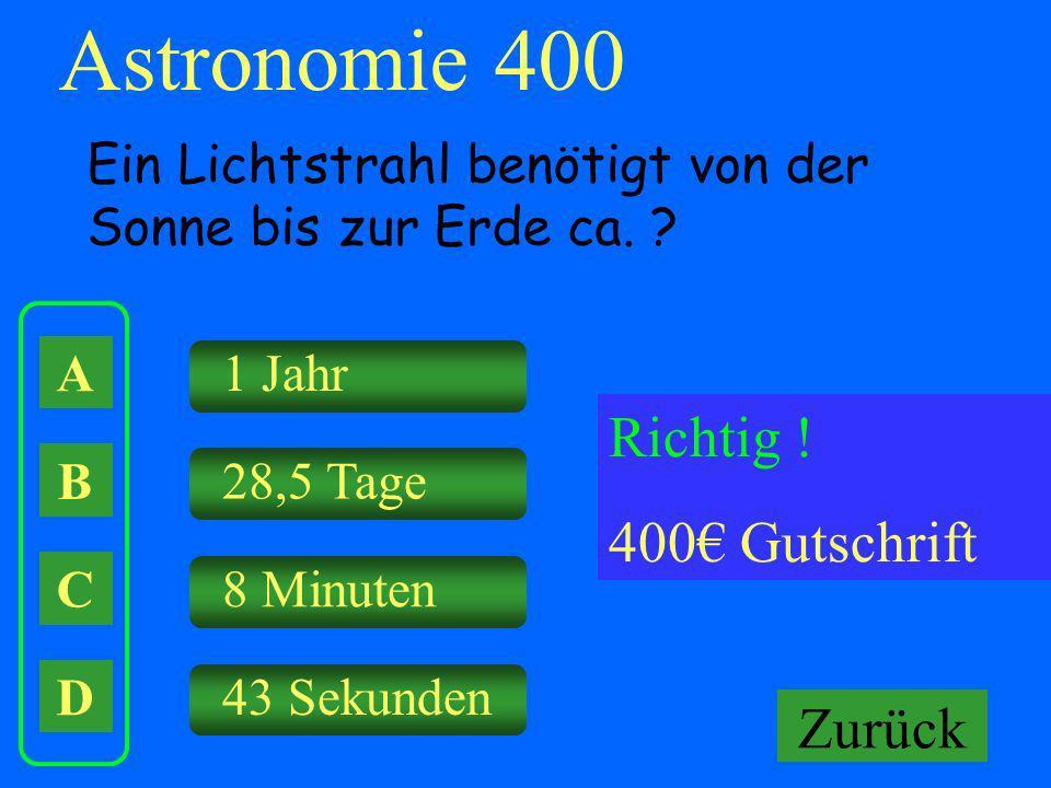 A B C D 1 Jahr 28,5 Tage 8 Minuten 43 Sekunden Falsch ! Keine Gutschrift Astronomie 400 Ein Lichtstrahl benötigt von der Sonne bis zur Erde ca. ? Rich