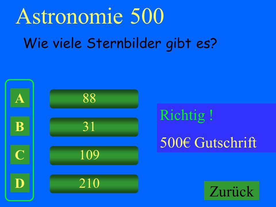 A B C D 88 31 109 210 Falsch ! Keine Gutschrift Astronomie 500 Wie viele Sternbilder gibt es? Richtig ! 500 Gutschrift Zurück