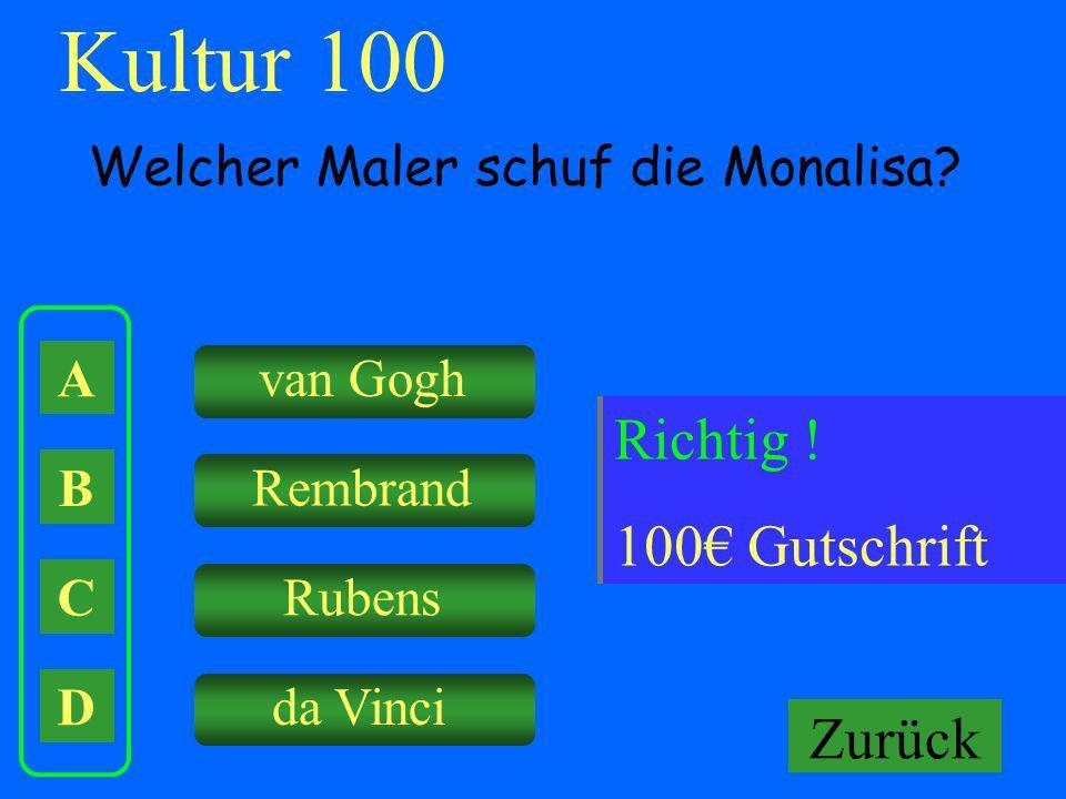 A B C D van Gogh Rembrand Rubens da Vinci Falsch ! Keine Gutschrift Kultur 100 Welcher Maler schuf die Monalisa? Richtig ! 100 Gutschrift Zurück
