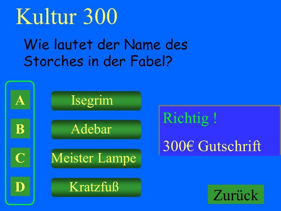 Kultur 300 A B C D Wie lautet der Name des Storches in der Fabel? Isegrim Adebar Meister Lampe Kratzfuß Falsch ! Keine Gutschrift! Richtig ! 300 Gutsc