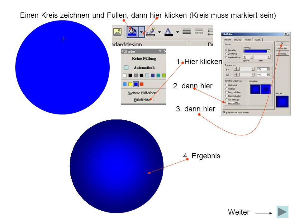 Einen Kreis zeichnen und Füllen, dann hier klicken (Kreis muss markiert sein) 1. Hier klicken 2. dann hier 3. dann hier 4. Ergebnis Weiter