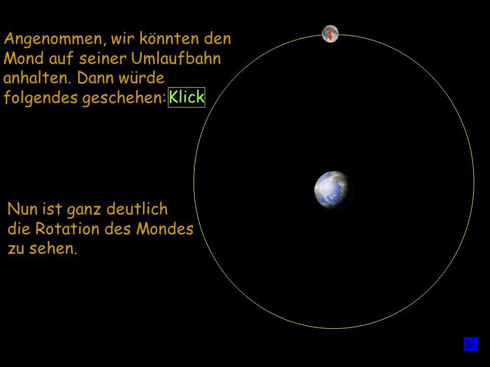 Angenommen, wir könnten den Mond auf seiner Umlaufbahn anhalten. Dann würde folgendes geschehen: Nun ist ganz deutlich die Rotation des Mondes zu sehe