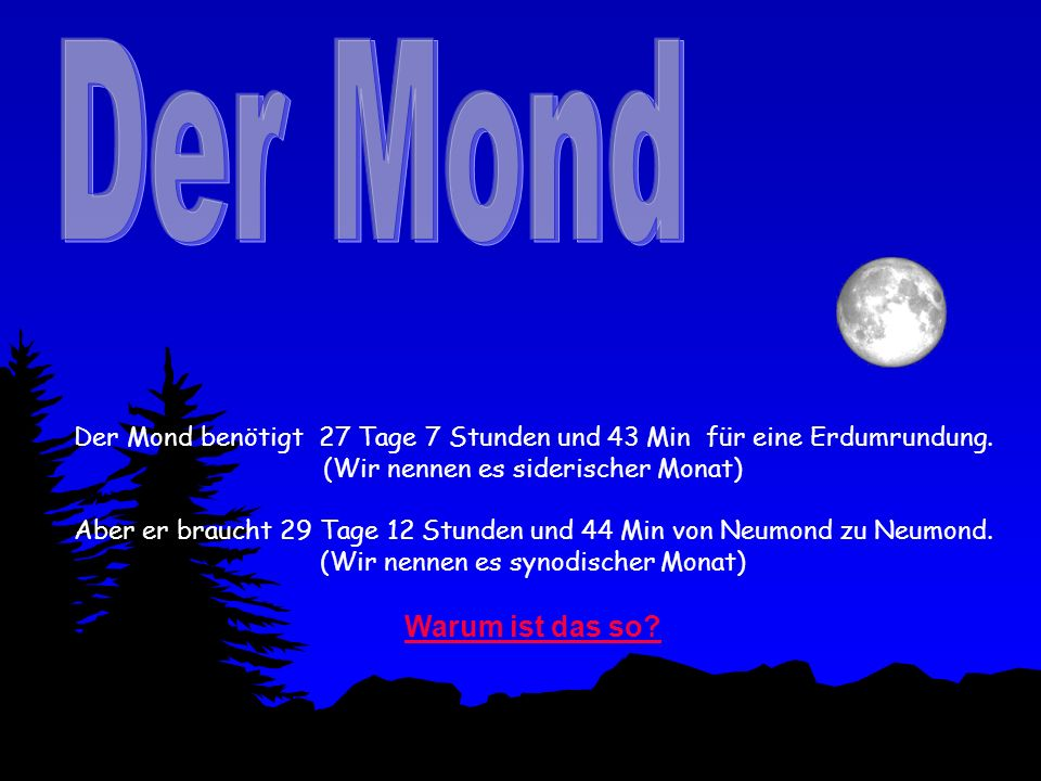 Der Mond benötigt 27 Tage 7 Stunden und 43 Min für eine Erdumrundung. (Wir nennen es siderischer Monat) Aber er braucht 29 Tage 12 Stunden und 44 Min