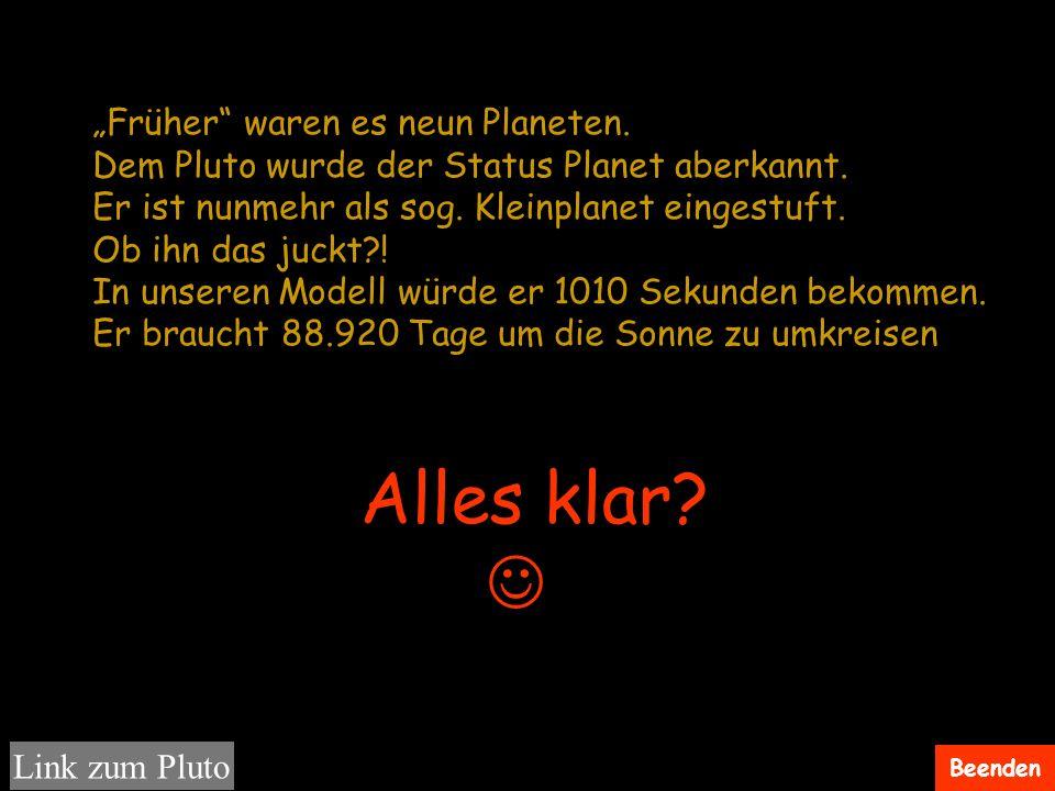 Beenden Alles klar? Früher waren es neun Planeten. Dem Pluto wurde der Status Planet aberkannt. Er ist nunmehr als sog. Kleinplanet eingestuft. Ob ihn