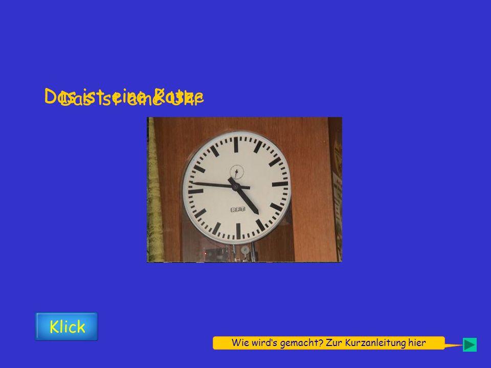 Das ist eine Rose Klick Das ist eine Katze Das ist eine Uhr Wie wirds gemacht.