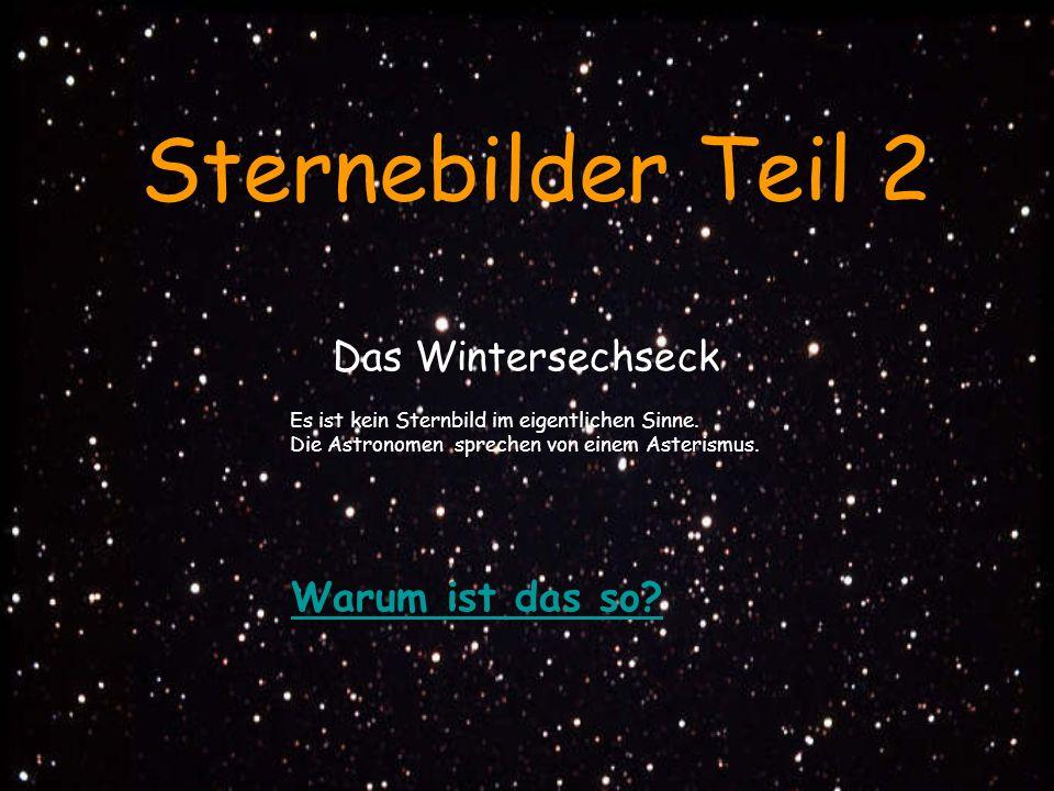 Warum ist das so? Sternebilder Teil 2 Das Wintersechseck Es ist kein Sternbild im eigentlichen Sinne. Die Astronomen sprechen von einem Asterismus.