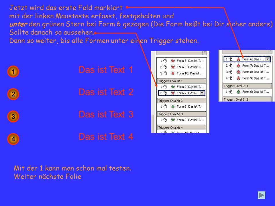 Darauf achten, dass alle Formen mit gleicher Bezeichnung in einem Trigger stehen Vertauscht man es verschwindet zum Beispiel Text 1 wenn man auf 2 klickt.