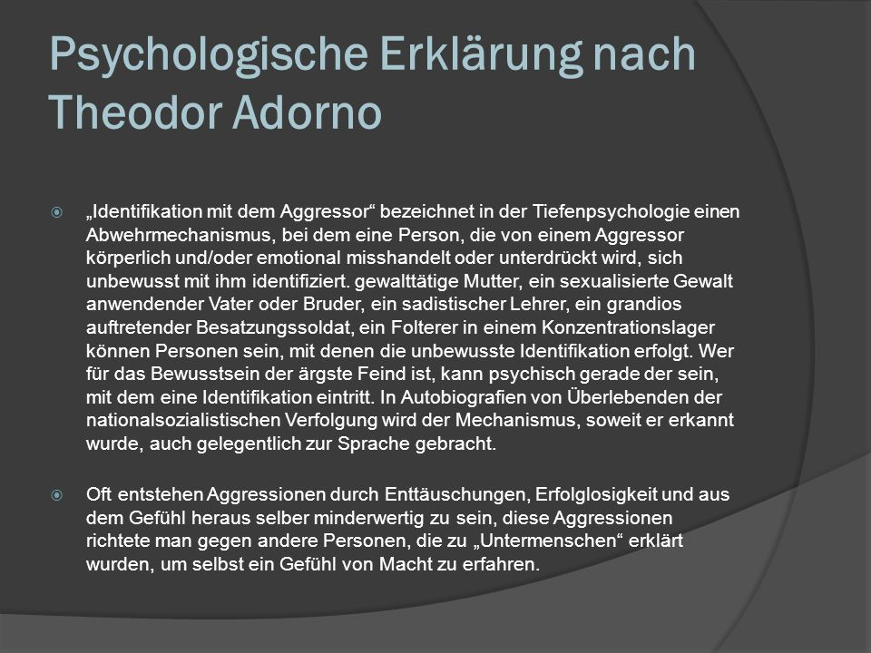 Psychologische Erklärung nach Theodor Adorno Identifikation mit dem Aggressor bezeichnet in der Tiefenpsychologie einen Abwehrmechanismus, bei dem ein