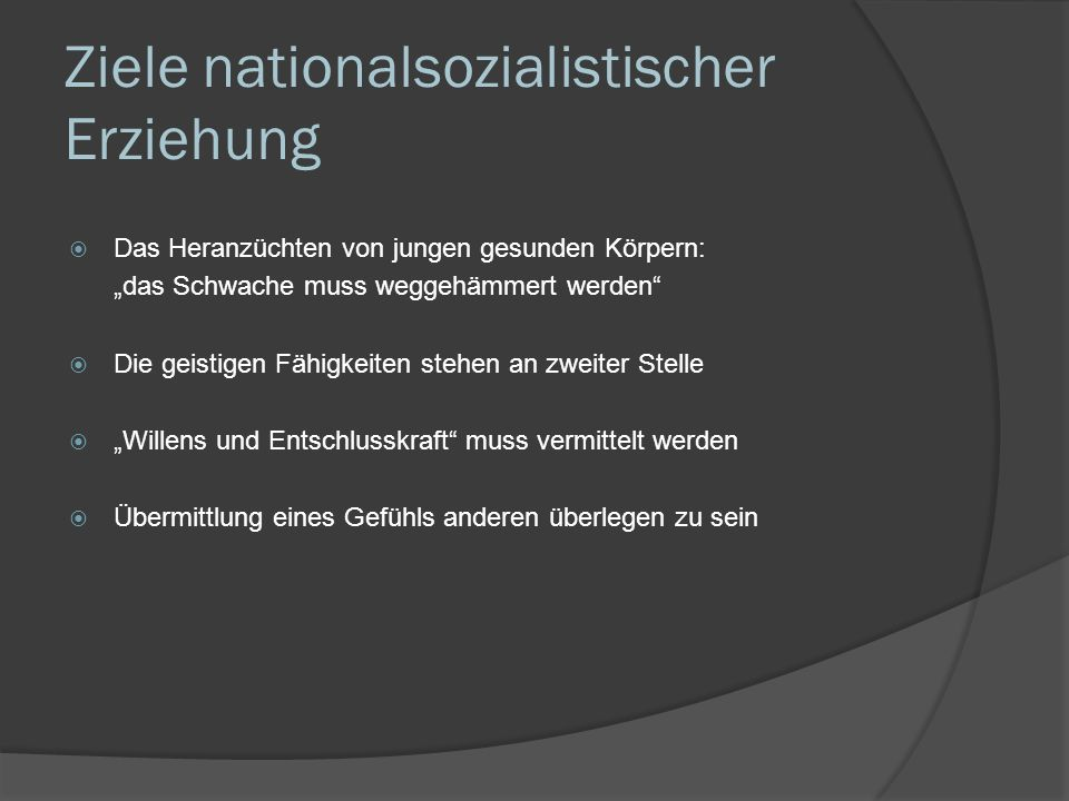 Ziele nationalsozialistischer Erziehung Das Heranzüchten von jungen gesunden Körpern: das Schwache muss weggehämmert werden Die geistigen Fähigkeiten