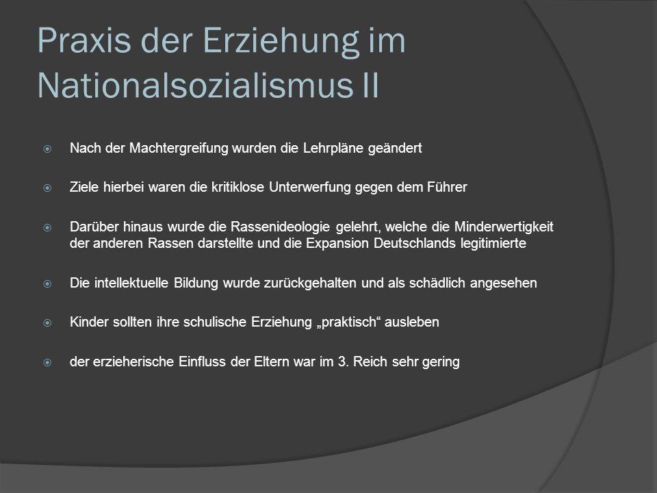 Praxis der Erziehung im Nationalsozialismus II Nach der Machtergreifung wurden die Lehrpläne geändert Ziele hierbei waren die kritiklose Unterwerfung