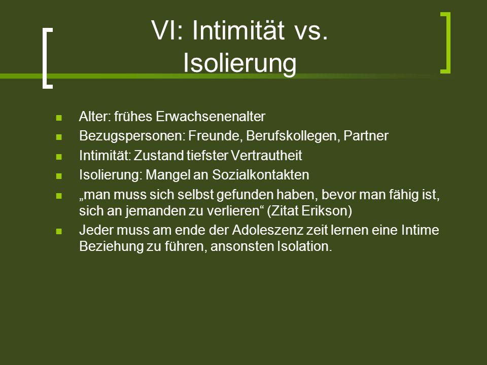 VI: Intimität vs. Isolierung Alter: frühes Erwachsenenalter Bezugspersonen: Freunde, Berufskollegen, Partner Intimität: Zustand tiefster Vertrautheit