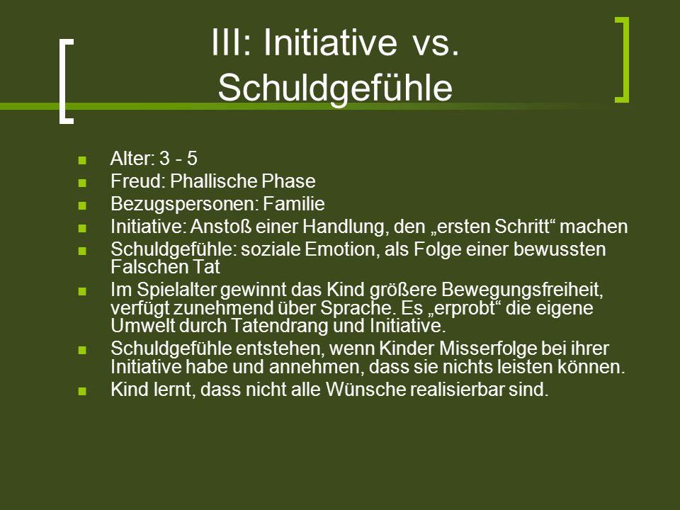III: Initiative vs. Schuldgefühle Alter: 3 - 5 Freud: Phallische Phase Bezugspersonen: Familie Initiative: Anstoß einer Handlung, den ersten Schritt m