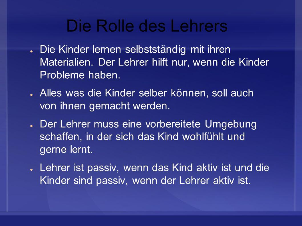 Die Rolle des Lehrers Die Kinder lernen selbstständig mit ihren Materialien. Der Lehrer hilft nur, wenn die Kinder Probleme haben. Alles was die Kinde